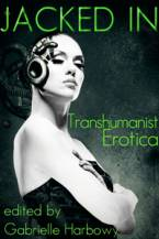 Jacked In: Transhumanist Erotica by Gabrielle Harbowy (Ed)