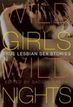 Wild Girls, Wild Nights: True Lesbian Sex Stories by Sacchi Green (Ed)